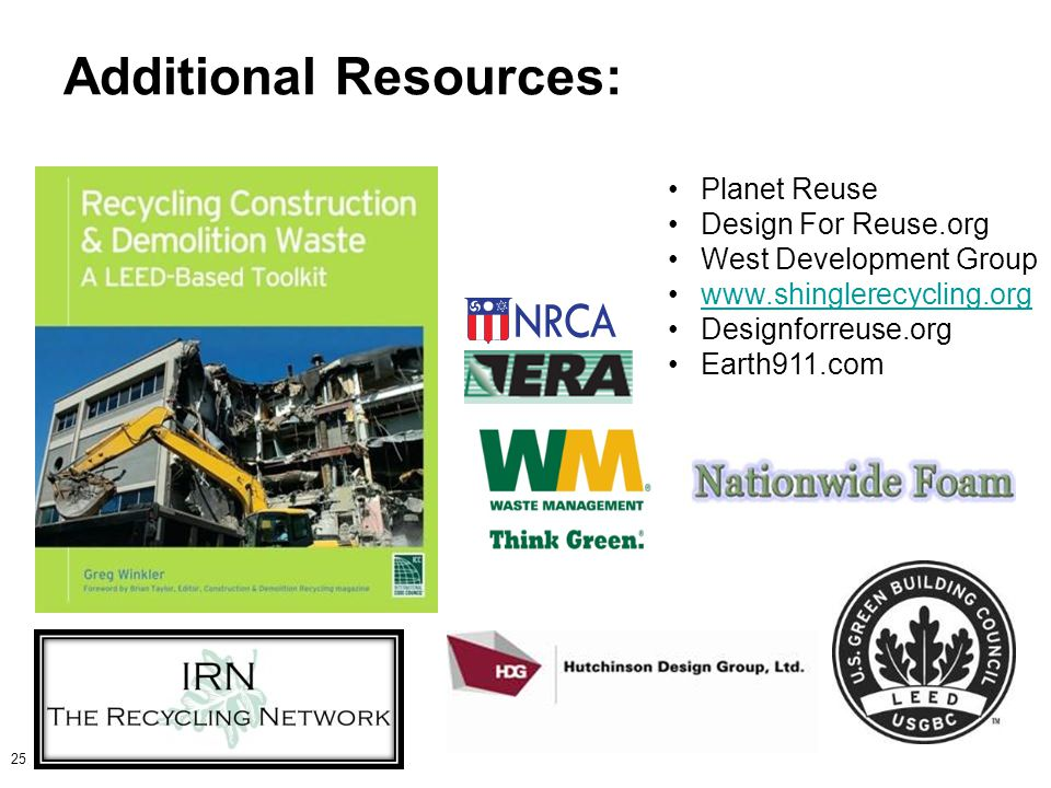 Additional Resources: 25 Planet Reuse Design For Reuse.org West Development Group www.shinglerecycling.org Designforreuse.org Earth911.com