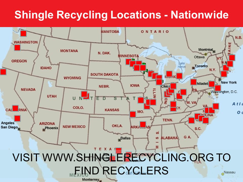 Shingle Recycling Locations - Nationwide 7 VISIT WWW.SHINGLERECYCLING.ORG TO FIND RECYCLERS