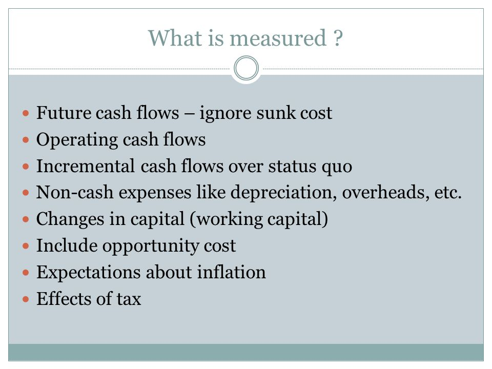 What is measured ? Future cash flows – ignore sunk cost Operating cash flows Incremental cash flows over status quo Non-cash expenses like depreciatio