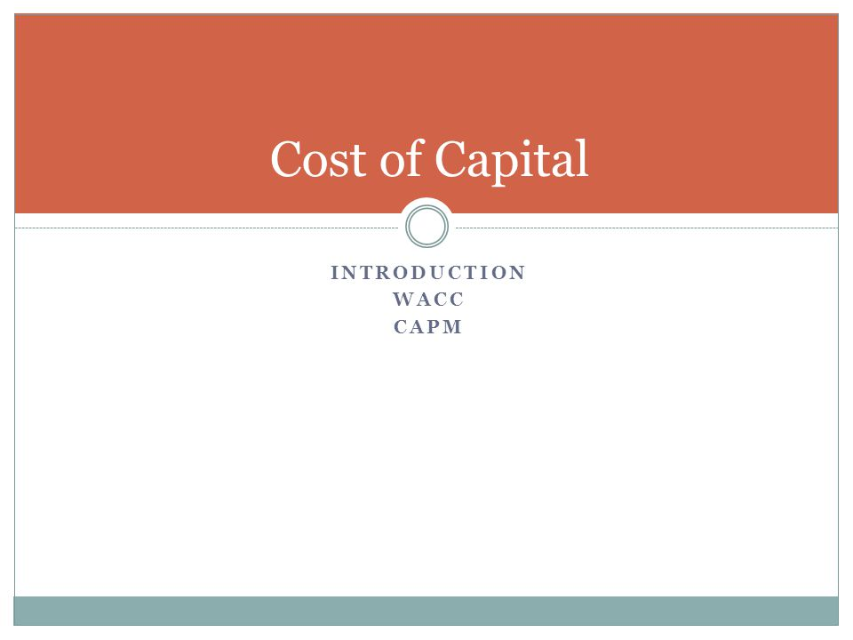 INTRODUCTION WACC CAPM Cost of Capital
