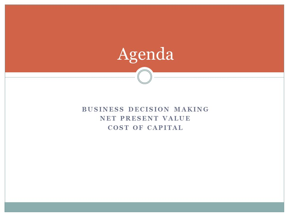 BUSINESS DECISION MAKING NET PRESENT VALUE COST OF CAPITAL Agenda