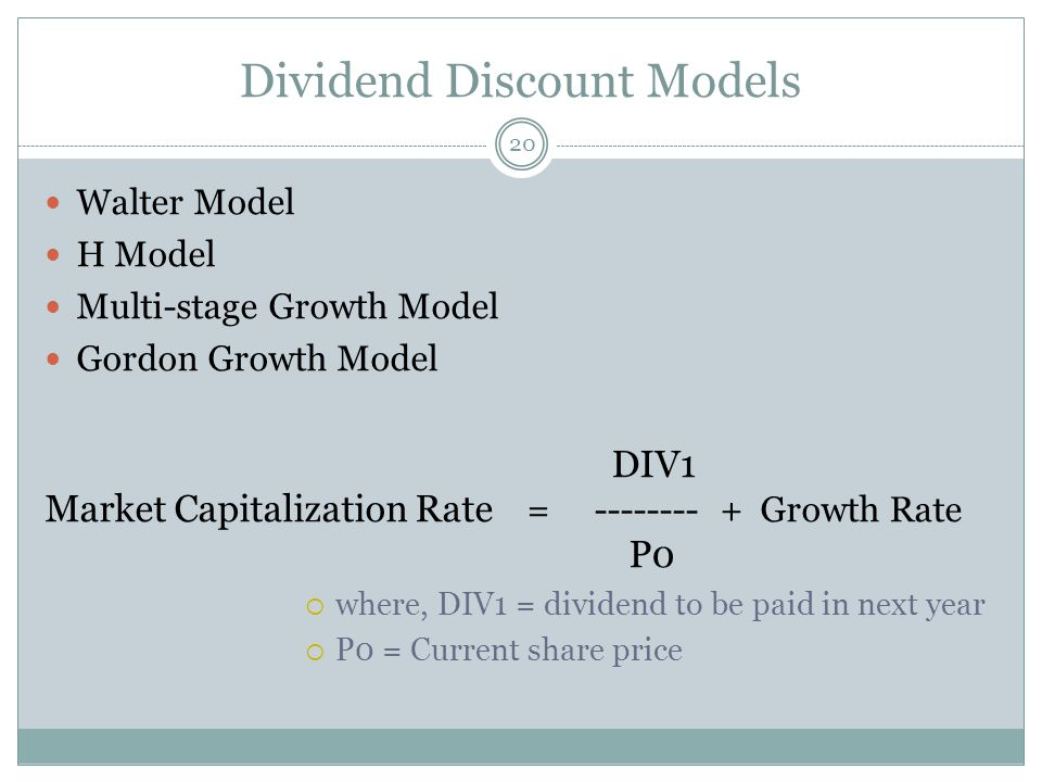Dividend Discount Models Walter Model H Model Multi-stage Growth Model Gordon Growth Model DIV1 Market Capitalization Rate = -------- + Growth Rate P0 where, DIV1 = dividend to be paid in next year P0 = Current share price 20