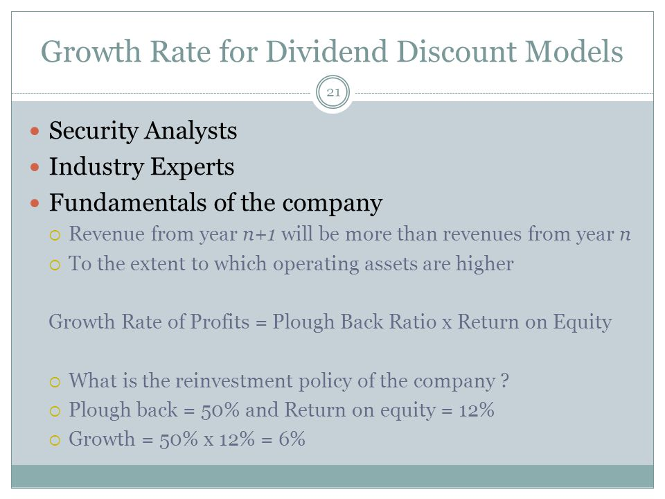 Growth Rate for Dividend Discount Models Security Analysts Industry Experts Fundamentals of the company Revenue from year n+1 will be more than revenues from year n To the extent to which operating assets are higher Growth Rate of Profits = Plough Back Ratio x Return on Equity What is the reinvestment policy of the company .