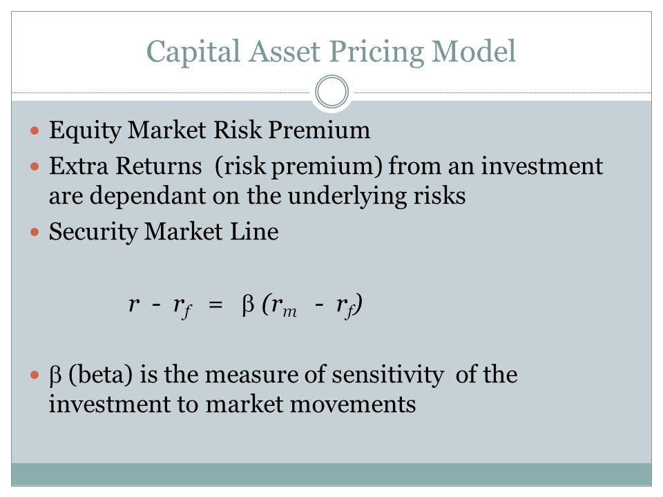 Capital Asset Pricing Model Equity Market Risk Premium Extra Returns (risk premium) from an investment are dependant on the underlying risks Security Market Line r - r f = (r m - r f ) (beta) is the measure of sensitivity of the investment to market movements