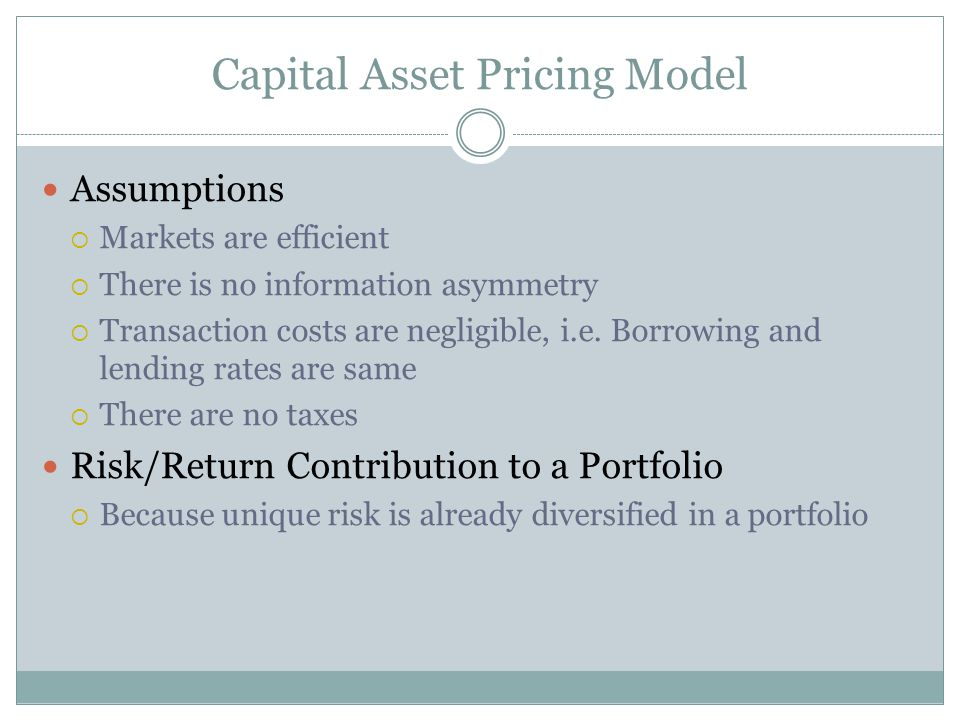 Capital Asset Pricing Model Assumptions Markets are efficient There is no information asymmetry Transaction costs are negligible, i.e. Borrowing and l