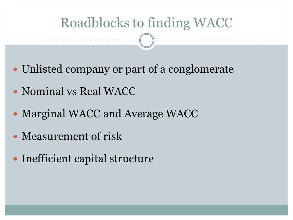 Roadblocks to finding WACC Unlisted company or part of a conglomerate Nominal vs Real WACC Marginal WACC and Average WACC Measurement of risk Inefficient capital structure
