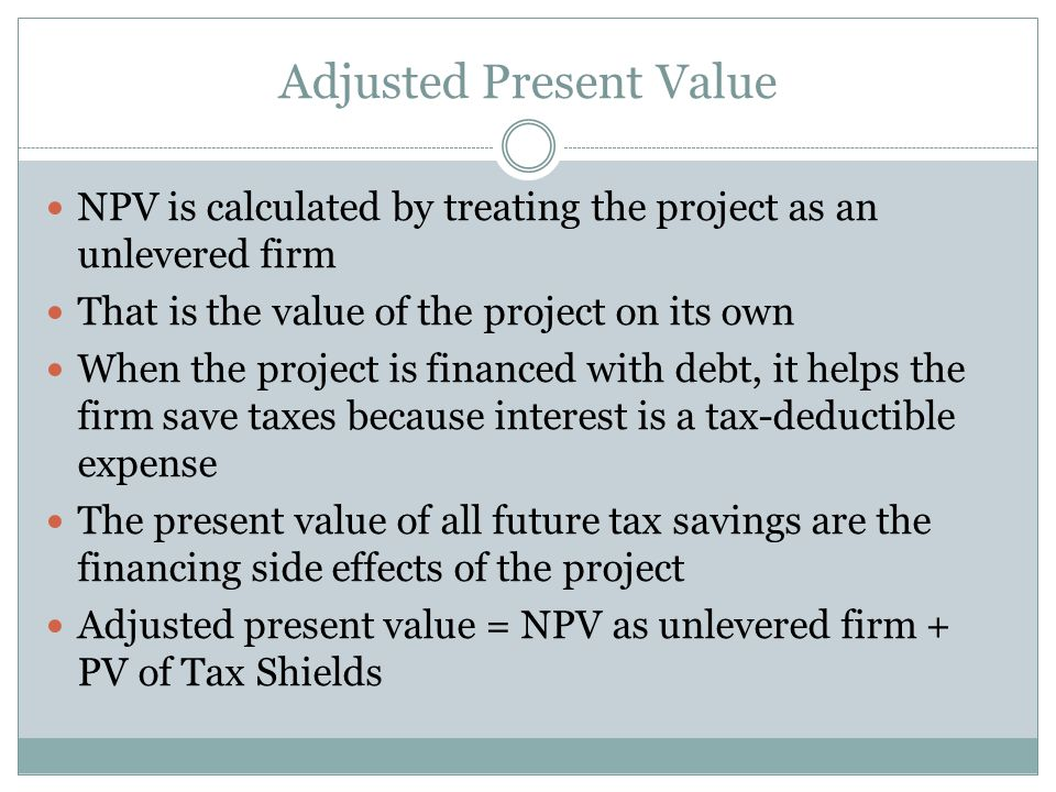 Adjusted Present Value NPV is calculated by treating the project as an unlevered firm That is the value of the project on its own When the project is