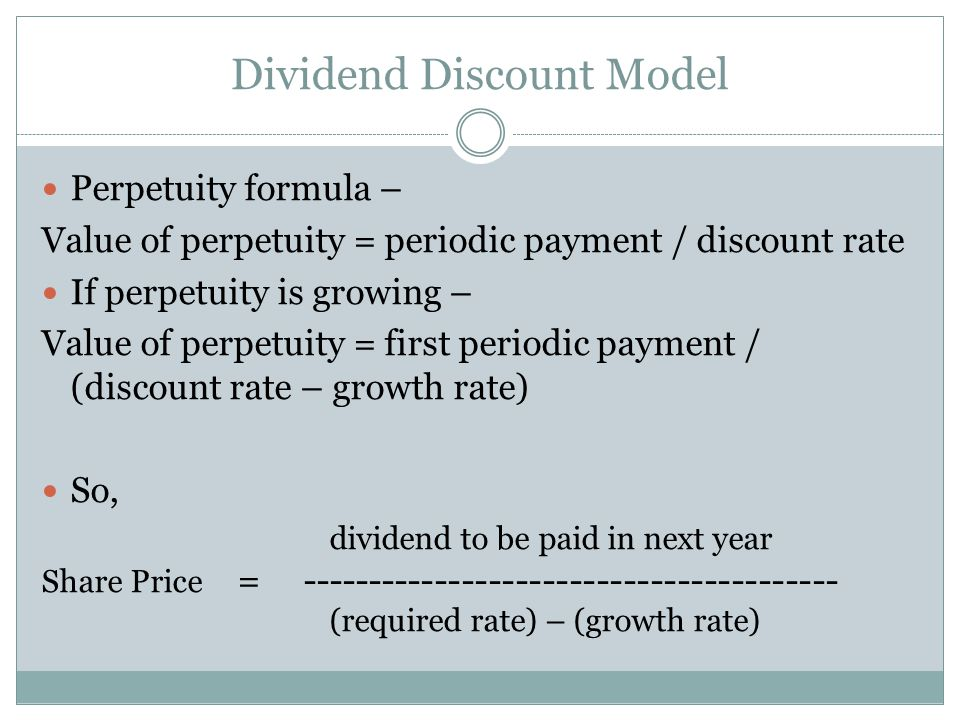 Dividend Discount Model Perpetuity formula – Value of perpetuity = periodic payment / discount rate If perpetuity is growing – Value of perpetuity = first periodic payment / (discount rate – growth rate) So, dividend to be paid in next year Share Price = (required rate) – (growth rate)