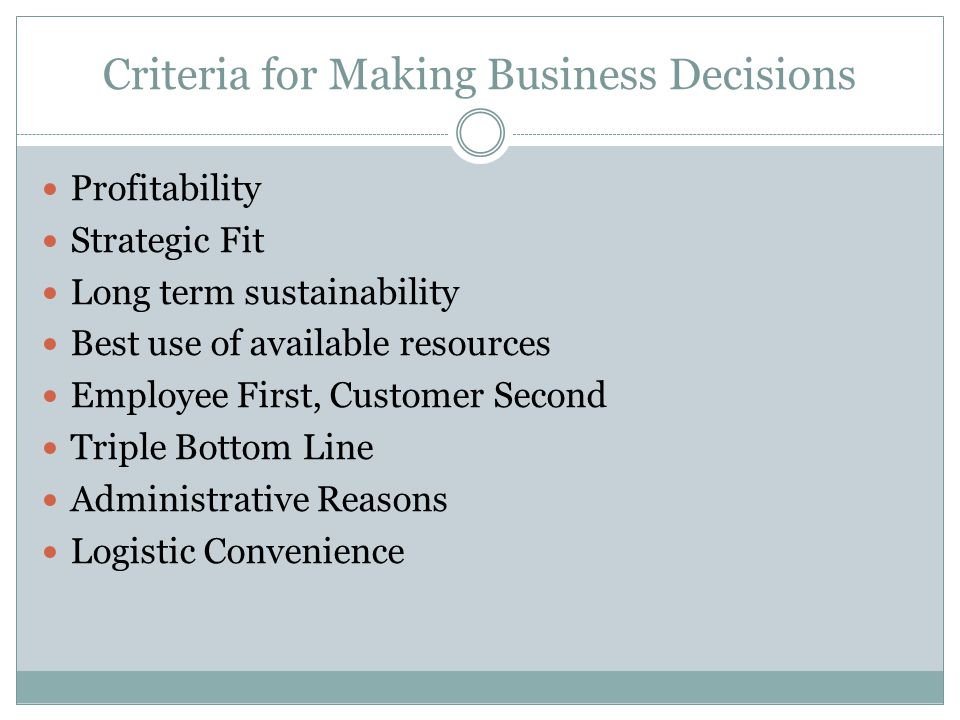 Criteria for Making Business Decisions Profitability Strategic Fit Long term sustainability Best use of available resources Employee First, Customer Second Triple Bottom Line Administrative Reasons Logistic Convenience
