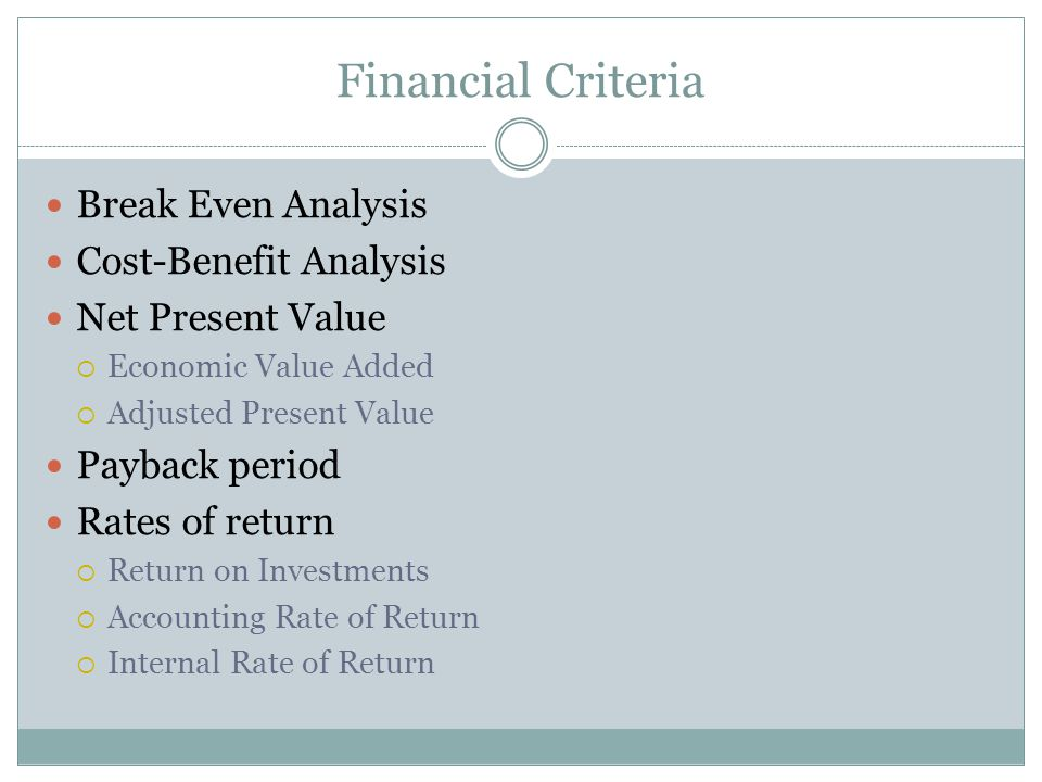 Financial Criteria Break Even Analysis Cost-Benefit Analysis Net Present Value Economic Value Added Adjusted Present Value Payback period Rates of return Return on Investments Accounting Rate of Return Internal Rate of Return
