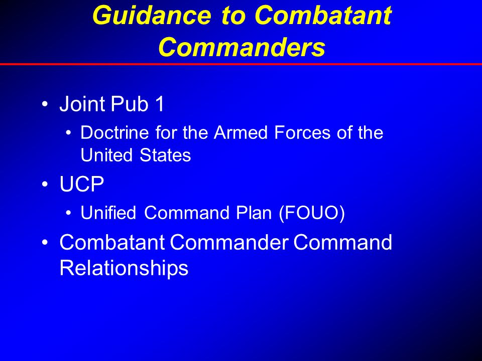 Guidance to Combatant Commanders Joint Pub 1 Doctrine for the Armed Forces of the United States UCP Unified Command Plan (FOUO) Combatant Commander Co