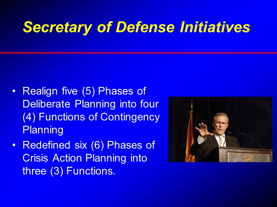 Secretary of Defense Initiatives Realign five (5) Phases of Deliberate Planning into four (4) Functions of Contingency Planning Redefined six (6) Phas