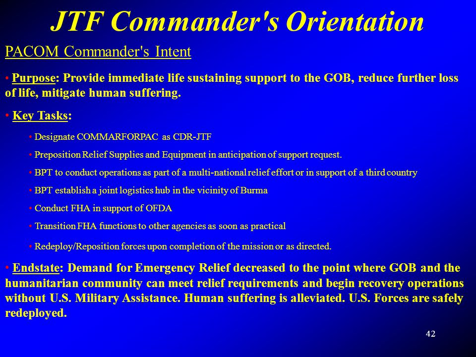 42 JTF Commander's Orientation PACOM Commander's Intent Purpose: Provide immediate life sustaining support to the GOB, reduce further loss of life, mi