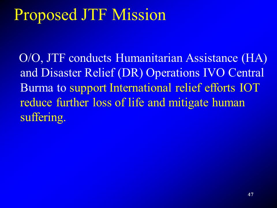 47 Proposed JTF Mission O/O, JTF conducts Humanitarian Assistance (HA) and Disaster Relief (DR) Operations IVO Central Burma to support International