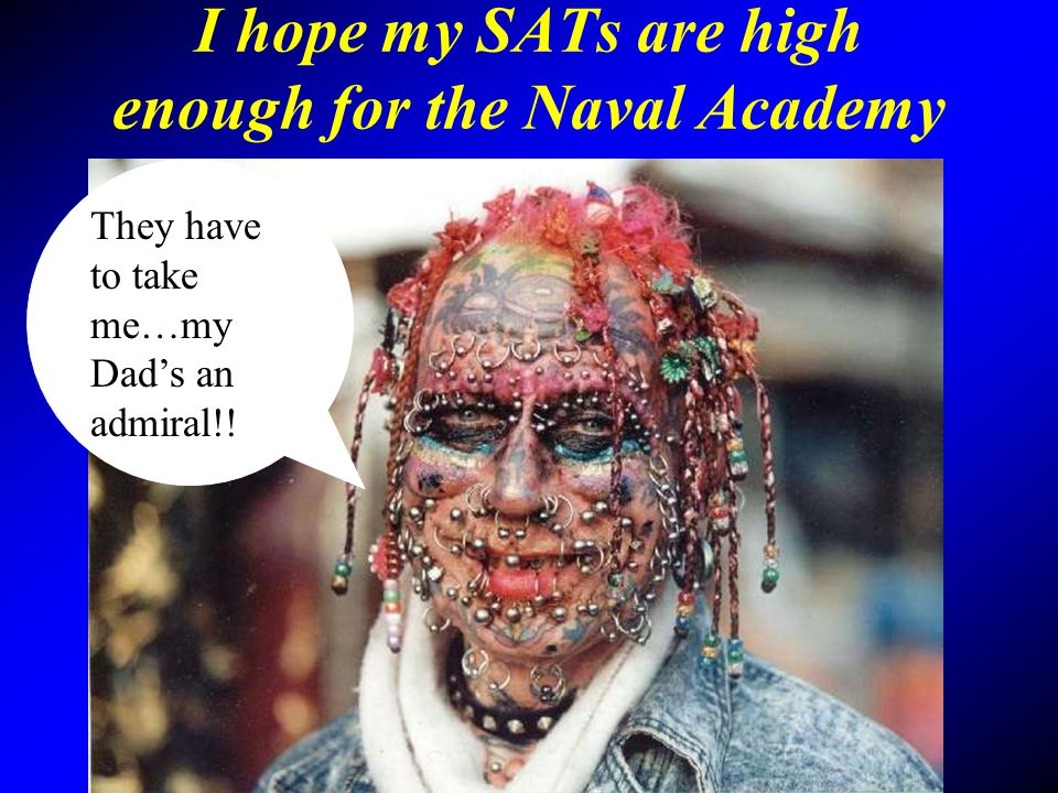 I hope my SATs are high enough for the Naval Academy They have to take me…my Dads an admiral!!