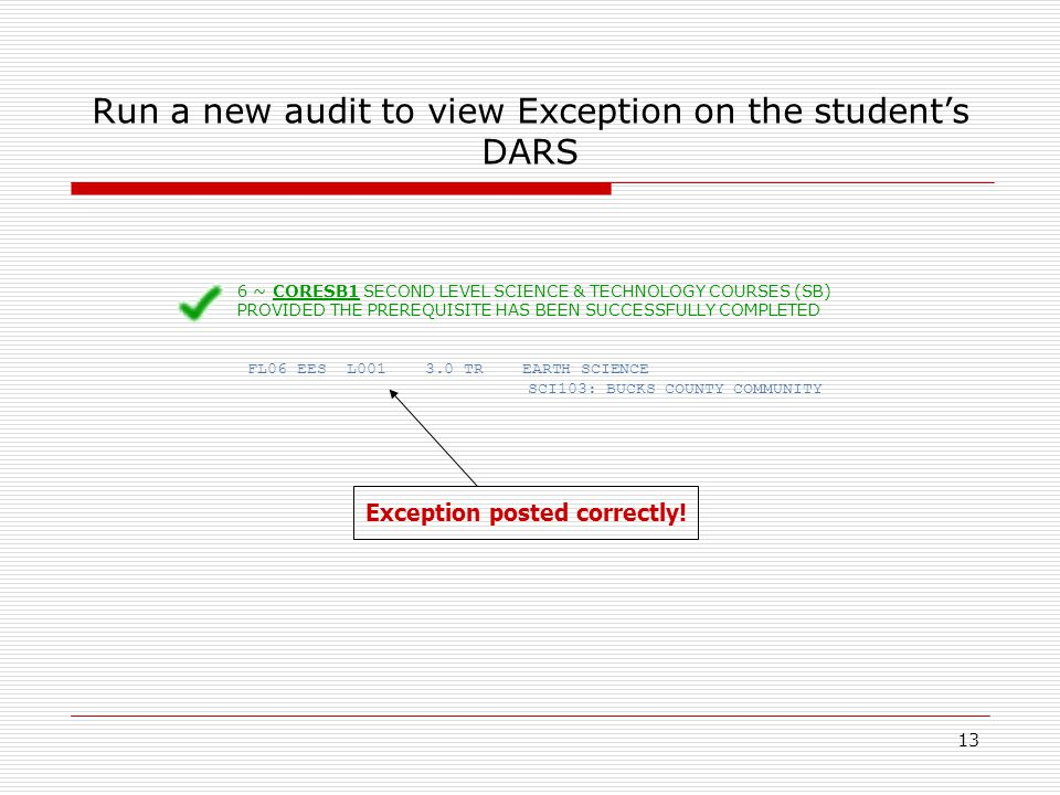 13 Run a new audit to view Exception on the students DARS 6 ~ CORESB1 SECOND LEVEL SCIENCE & TECHNOLOGY COURSES (SB) PROVIDED THE PREREQUISITE HAS BEEN SUCCESSFULLY COMPLETED FL06 EES L001 3.0 TR EARTH SCIENCE SCI103: BUCKS COUNTY COMMUNITY Exception posted correctly!