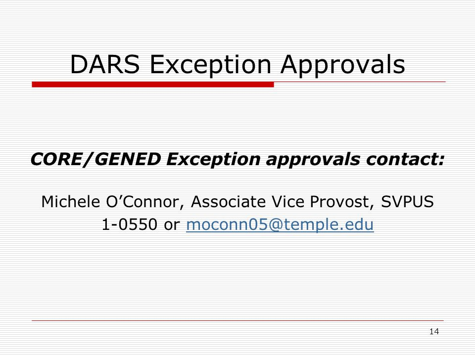 14 DARS Exception Approvals CORE/GENED Exception approvals contact: Michele OConnor, Associate Vice Provost, SVPUS 1-0550 or moconn05@temple.edumoconn