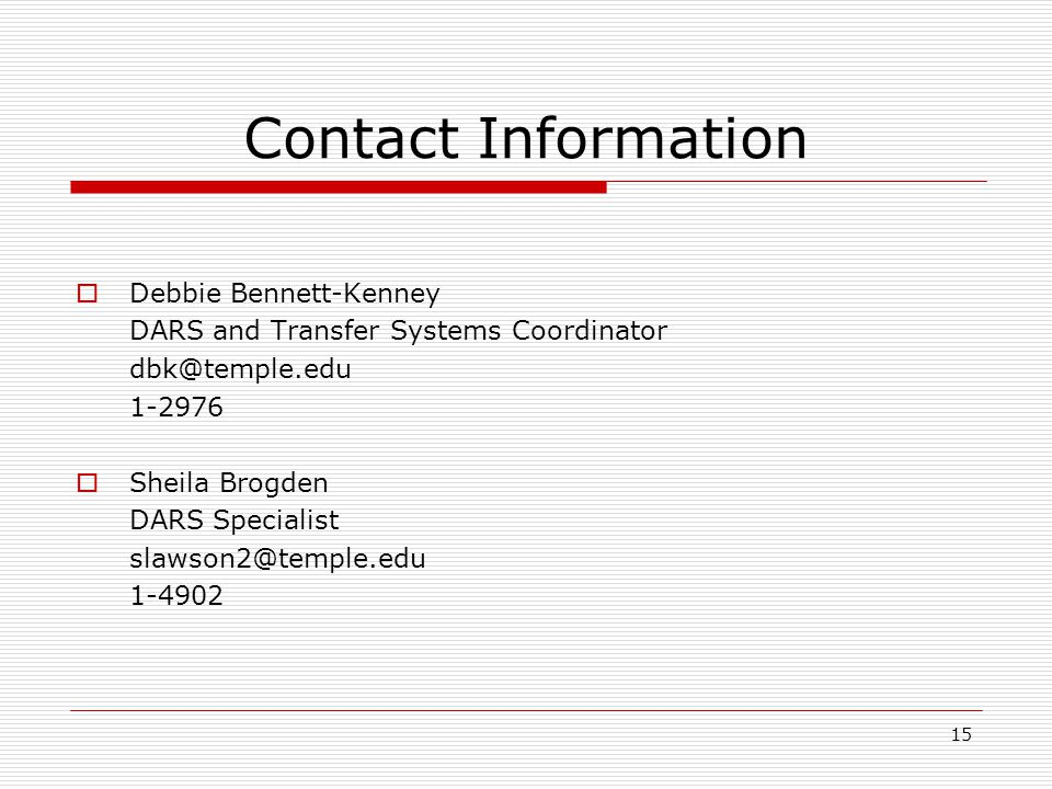 15 Contact Information Debbie Bennett-Kenney DARS and Transfer Systems Coordinator dbk@temple.edu 1-2976 Sheila Brogden DARS Specialist slawson2@temple.edu 1-4902