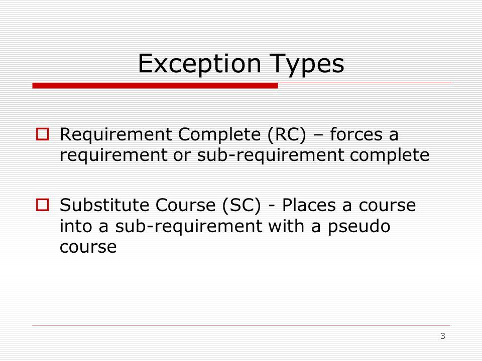 3 Exception Types Requirement Complete (RC) – forces a requirement or sub-requirement complete Substitute Course (SC) - Places a course into a sub-req