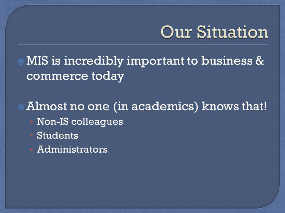 MIS is incredibly important to business & commerce today Almost no one (in academics) knows that! Non-IS colleagues Students Administrators
