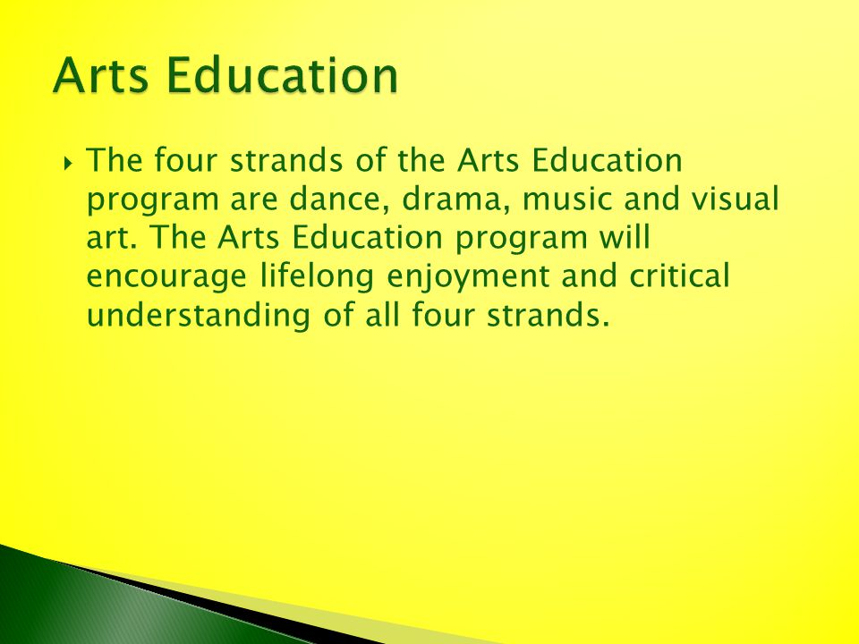 The four strands of the Arts Education program are dance, drama, music and visual art. The Arts Education program will encourage lifelong enjoyment an