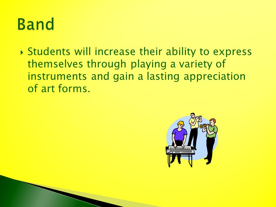 Students will increase their ability to express themselves through playing a variety of instruments and gain a lasting appreciation of art forms.