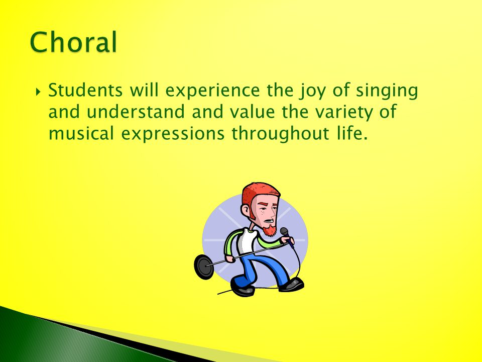 Students will experience the joy of singing and understand and value the variety of musical expressions throughout life.