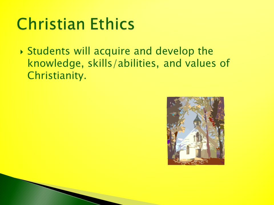 Students will acquire and develop the knowledge, skills/abilities, and values of Christianity.