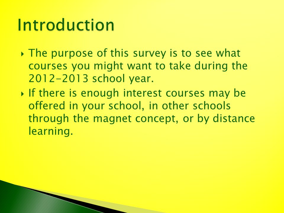 The purpose of this survey is to see what courses you might want to take during the 2012-2013 school year. If there is enough interest courses may be