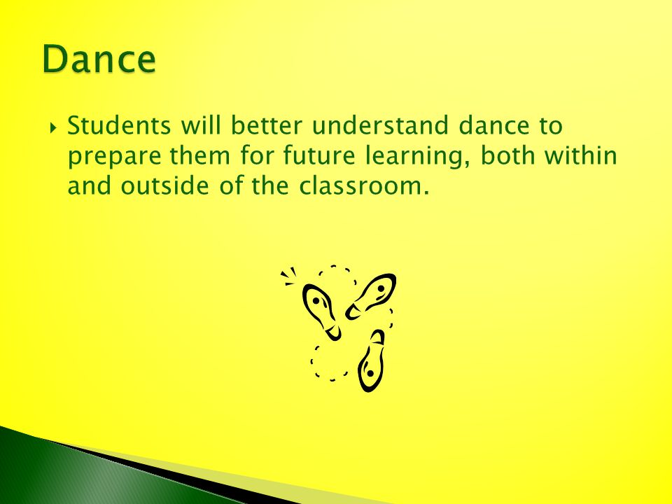 Students will better understand dance to prepare them for future learning, both within and outside of the classroom.