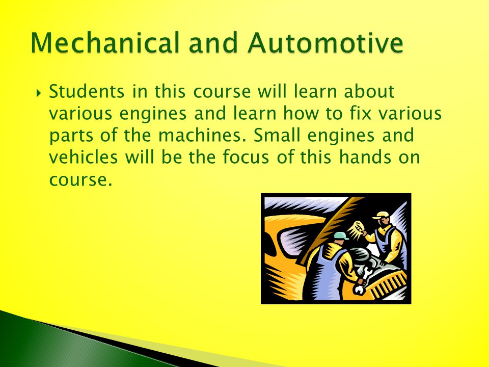 Students in this course will learn about various engines and learn how to fix various parts of the machines. Small engines and vehicles will be the fo