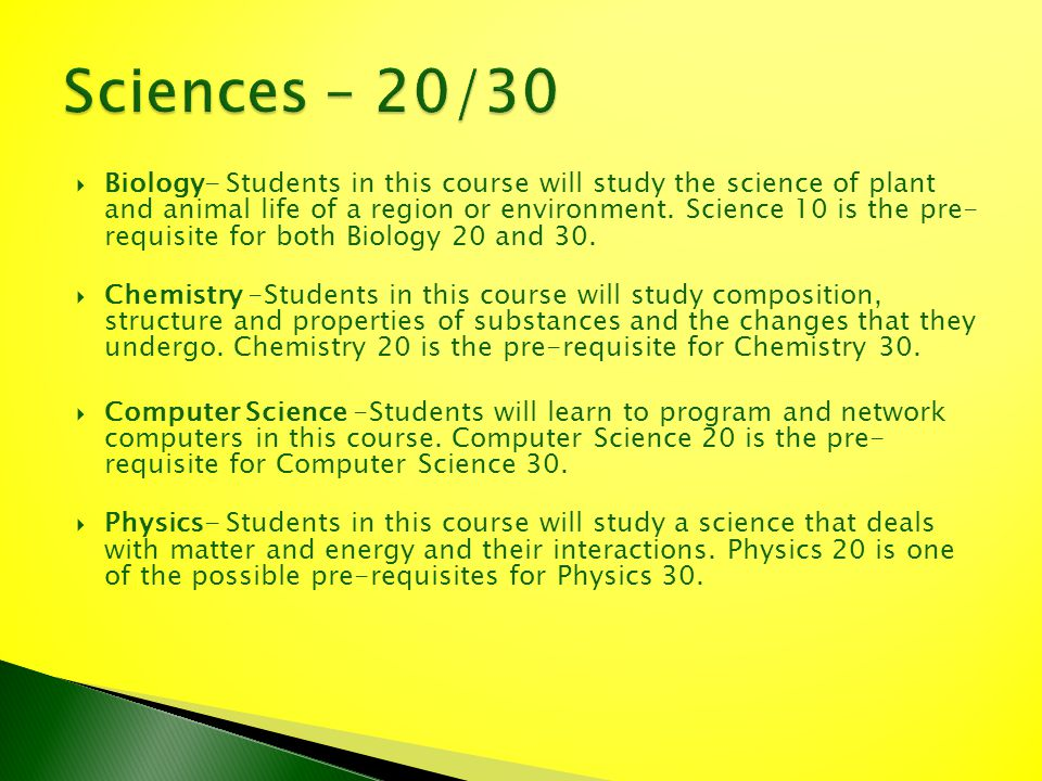 Biology- Students in this course will study the science of plant and animal life of a region or environment. Science 10 is the pre- requisite for both