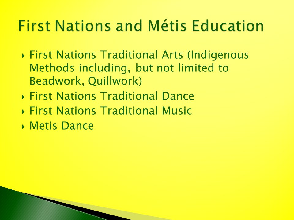 First Nations Traditional Arts (Indigenous Methods including, but not limited to Beadwork, Quillwork) First Nations Traditional Dance First Nations Tr