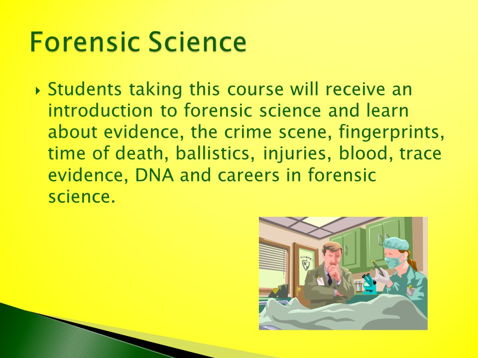 Students taking this course will receive an introduction to forensic science and learn about evidence, the crime scene, fingerprints, time of death, b