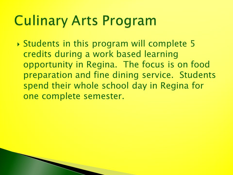 Students in this program will complete 5 credits during a work based learning opportunity in Regina. The focus is on food preparation and fine dining