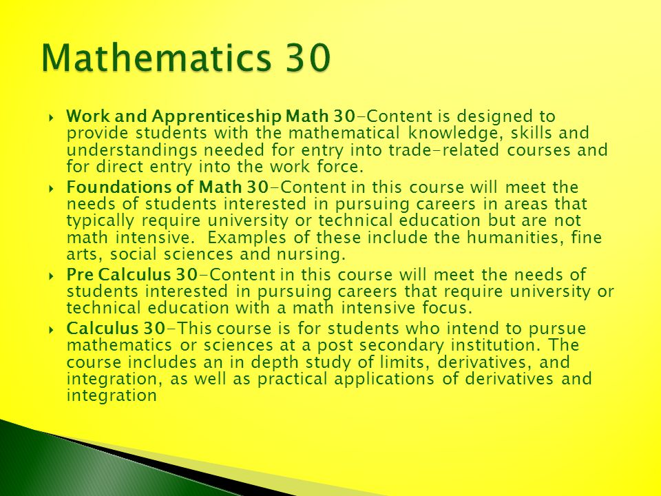 Work and Apprenticeship Math 30-Content is designed to provide students with the mathematical knowledge, skills and understandings needed for entry in