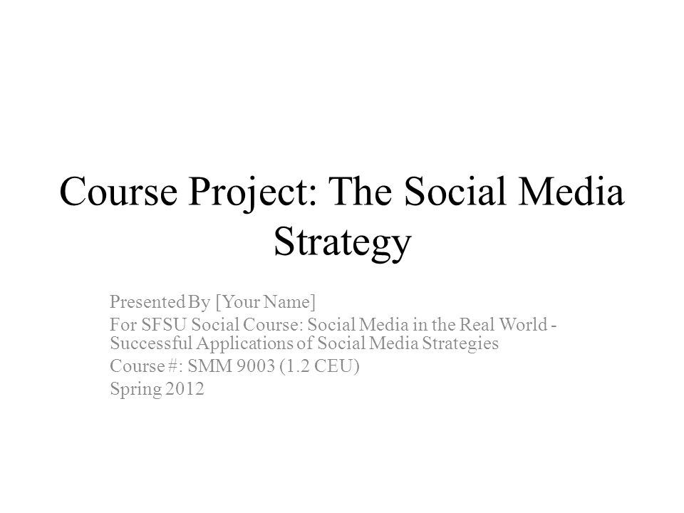Course Project: The Social Media Strategy Presented By [Your Name] For SFSU Social Course: Social Media in the Real World - Successful Applications of Social Media Strategies Course #: SMM 9003 (1.2 CEU) Spring 2012