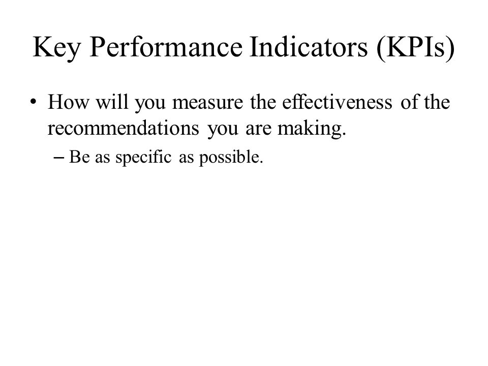 Key Performance Indicators (KPIs) How will you measure the effectiveness of the recommendations you are making.