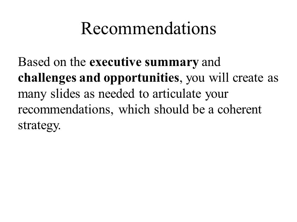 Recommendations Based on the executive summary and challenges and opportunities, you will create as many slides as needed to articulate your recommendations, which should be a coherent strategy.
