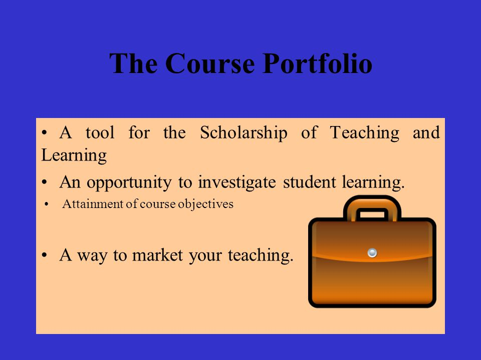 The Course Portfolio A tool for the Scholarship of Teaching and Learning An opportunity to investigate student learning. Attainment of course objectiv