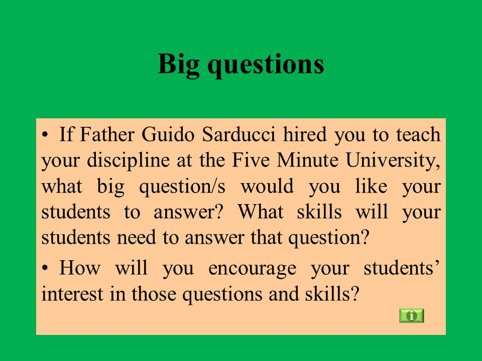 Big questions If Father Guido Sarducci hired you to teach your discipline at the Five Minute University, what big question/s would you like your students to answer.