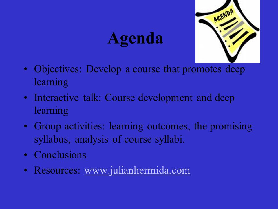 Agenda Objectives: Develop a course that promotes deep learning Interactive talk: Course development and deep learning Group activities: learning outcomes, the promising syllabus, analysis of course syllabi.