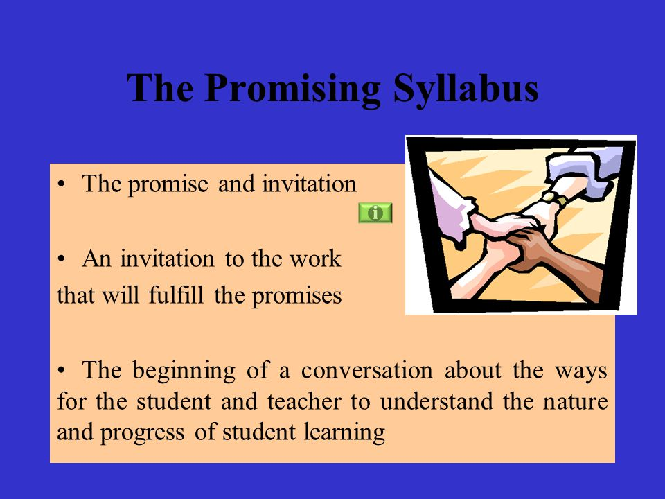 The Promising Syllabus The promise and invitation An invitation to the work that will fulfill the promises The beginning of a conversation about the ways for the student and teacher to understand the nature and progress of student learning