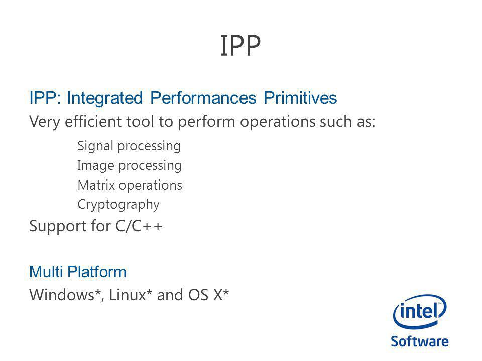 IPP: Integrated Performances Primitives Very efficient tool to perform operations such as: Signal processing Image processing Matrix operations Crypto