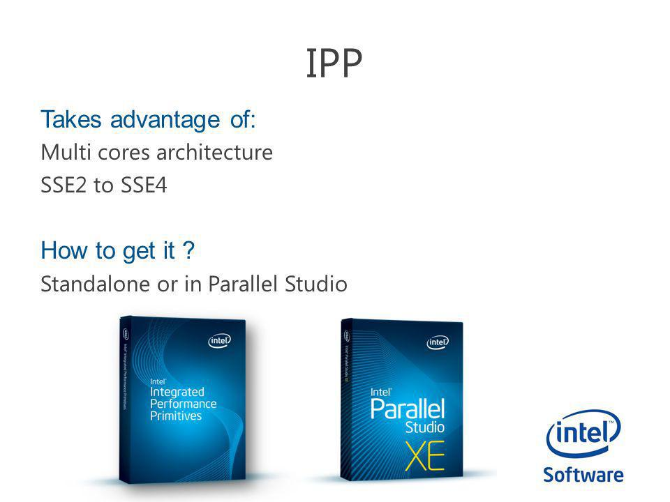 IPP Takes advantage of: Multi cores architecture SSE2 to SSE4 How to get it ? Standalone or in Parallel Studio