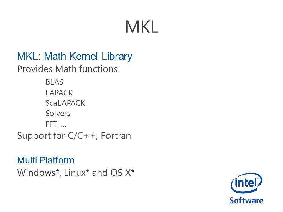 MKL: Math Kernel Library Provides Math functions: BLAS LAPACK ScaLAPACK Solvers FFT, … Support for C/C++, Fortran Multi Platform Windows*, Linux* and OS X*
