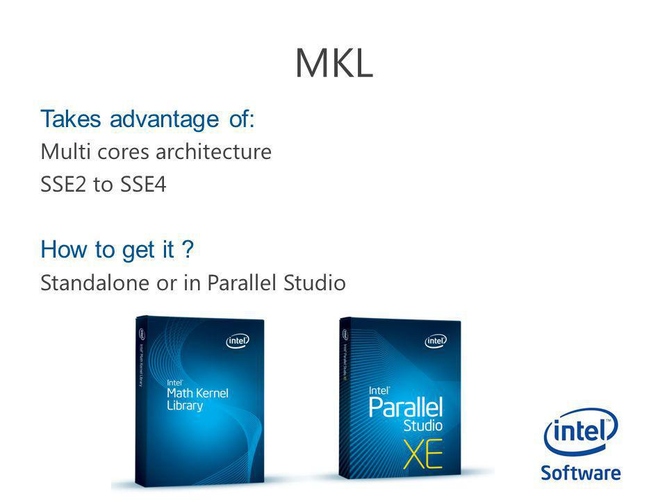 MKL Takes advantage of: Multi cores architecture SSE2 to SSE4 How to get it ? Standalone or in Parallel Studio