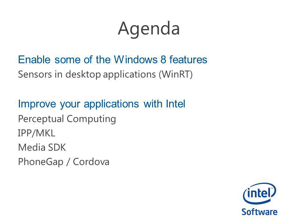 Agenda Enable some of the Windows 8 features Sensors in desktop applications (WinRT) Improve your applications with Intel Perceptual Computing IPP/MKL