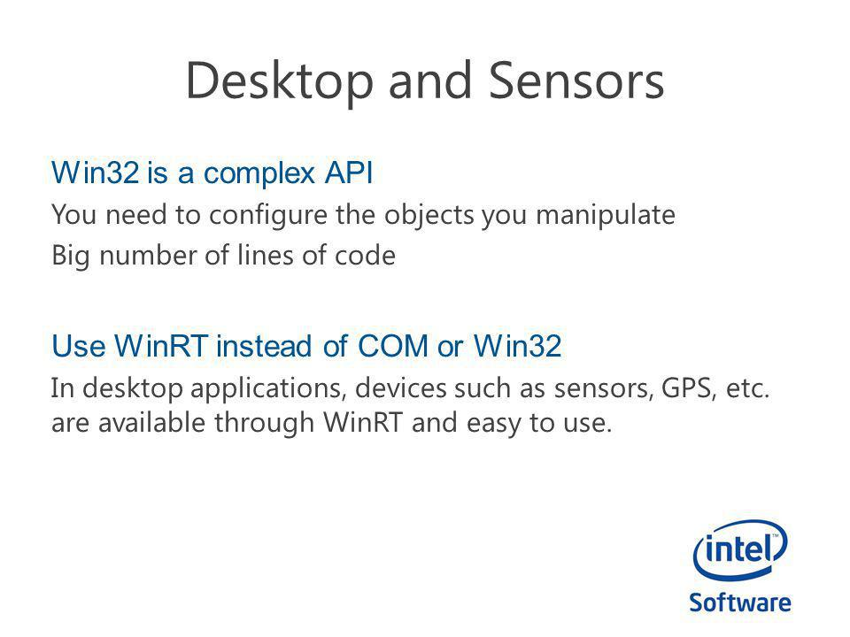 Desktop and Sensors Win32 is a complex API You need to configure the objects you manipulate Big number of lines of code Use WinRT instead of COM or Win32 In desktop applications, devices such as sensors, GPS, etc.