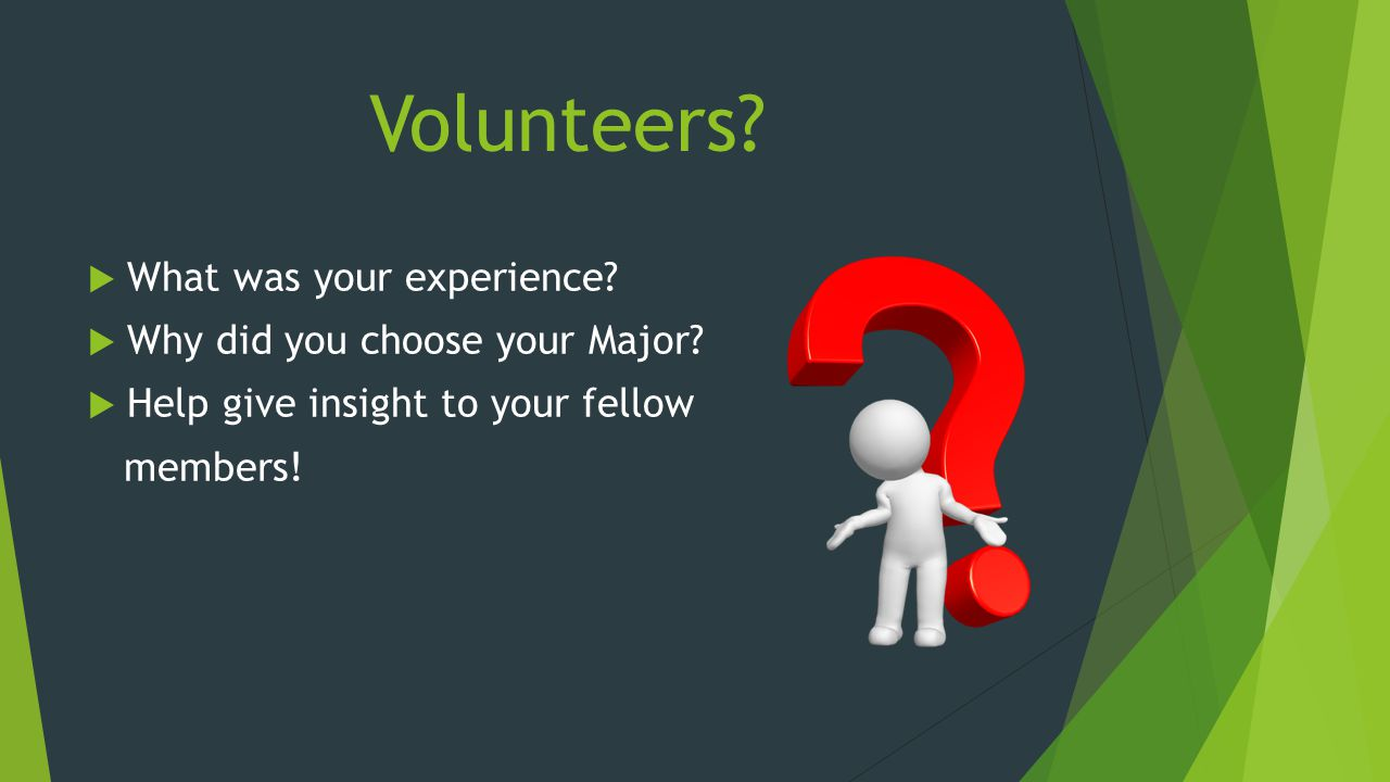 Volunteers. What was your experience. Why did you choose your Major.